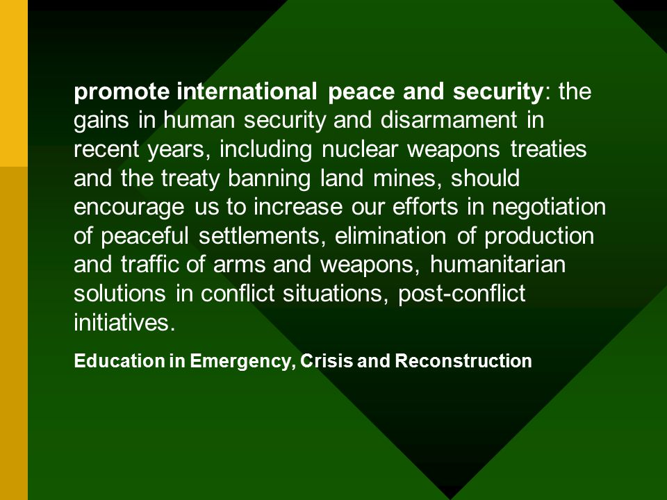 promote international peace and security: the gains in human security and disarmament in recent years, including nuclear weapons treaties and the treaty banning land mines, should encourage us to increase our efforts in negotiation of peaceful settlements, elimination of production and traffic of arms and weapons, humanitarian solutions in conflict situations, post-conflict initiatives.