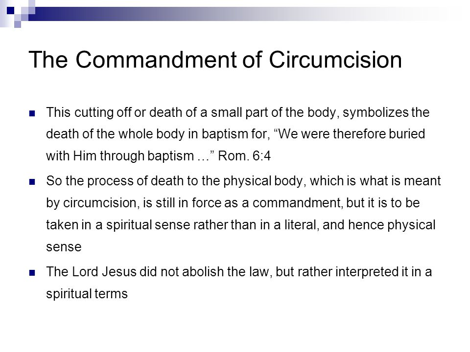 The Commandment of Circumcision This cutting off or death of a small part of the body, symbolizes the death of the whole body in baptism for, We were therefore buried with Him through baptism … Rom.