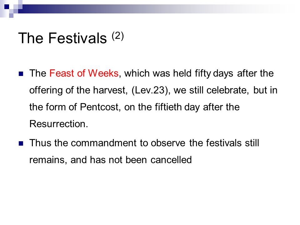 The Festivals (2) The Feast of Weeks, which was held fifty days after the offering of the harvest, (Lev.23), we still celebrate, but in the form of Pentcost, on the fiftieth day after the Resurrection.