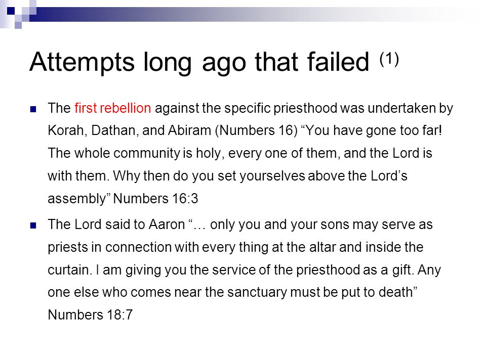 Attempts long ago that failed (1) The first rebellion against the specific priesthood was undertaken by Korah, Dathan, and Abiram (Numbers 16) You have gone too far.