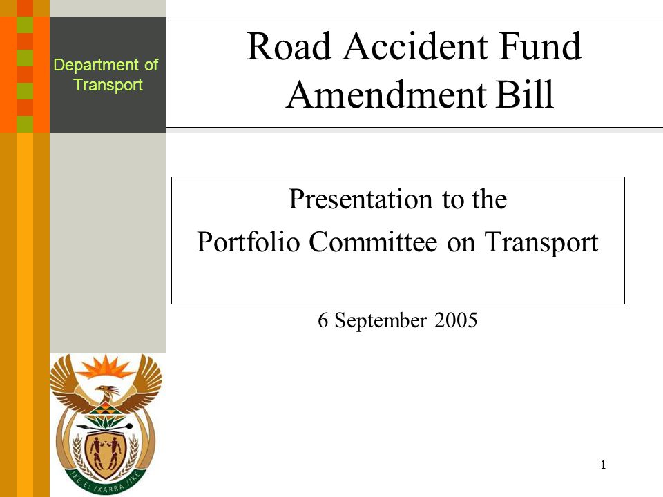 1111 Department of Transport Road Accident Fund Amendment Bill Presentation to the Portfolio Committee on Transport 6 September 2005