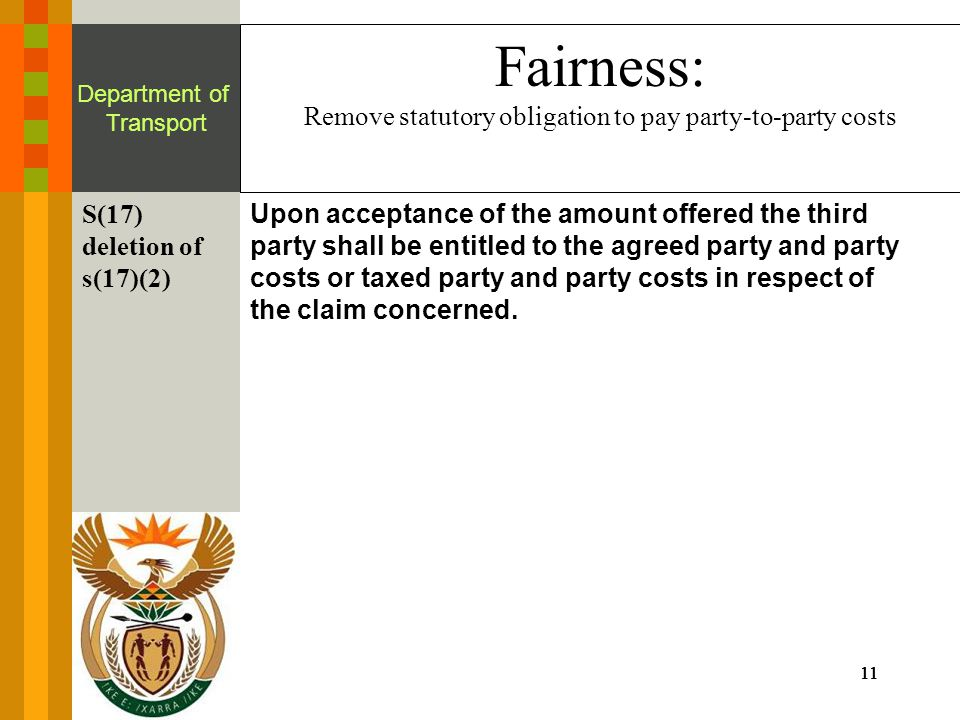 11 Department of Transport Fairness: Remove statutory obligation to pay party-to-party costs S(17) deletion of s(17)(2) Upon acceptance of the amount offered the third party shall be entitled to the agreed party and party costs or taxed party and party costs in respect of the claim concerned.