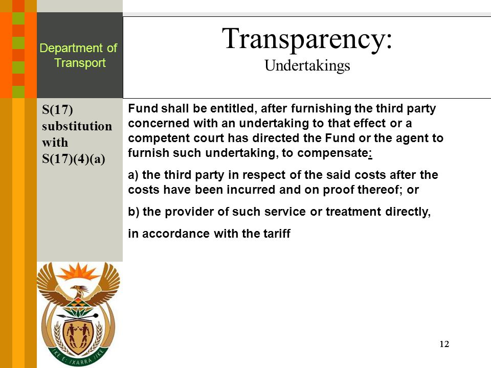 12 Department of Transport Transparency: Undertakings S(17) substitution with S(17)(4)(a) Fund shall be entitled, after furnishing the third party concerned with an undertaking to that effect or a competent court has directed the Fund or the agent to furnish such undertaking, to compensate: a) the third party in respect of the said costs after the costs have been incurred and on proof thereof; or b) the provider of such service or treatment directly, in accordance with the tariff