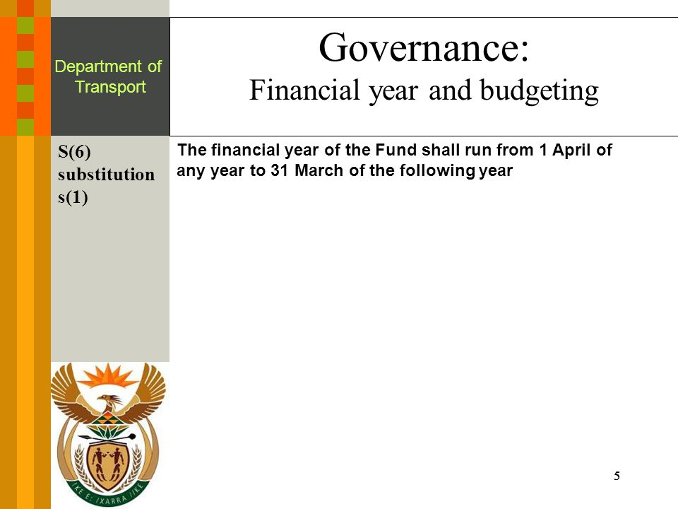 5555 Department of Transport Governance: Financial year and budgeting S(6) substitution s(1) The financial year of the Fund shall run from 1 April of any year to 31 March of the following year