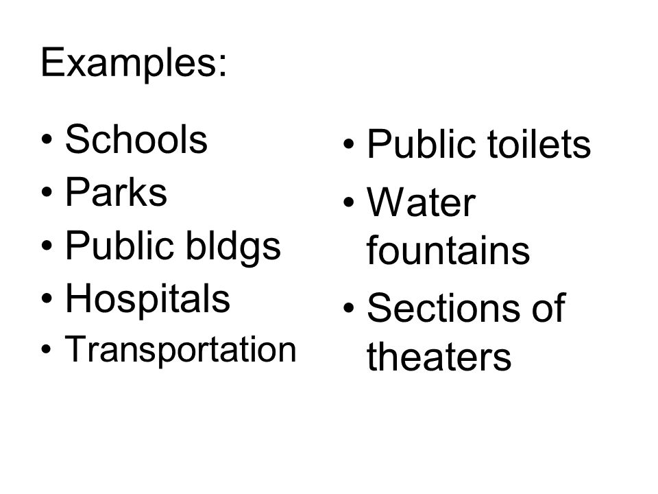 Examples: Schools Parks Public bldgs Hospitals Transportation Public toilets Water fountains Sections of theaters