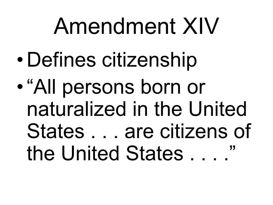 Amendment XIV Defines citizenship All persons born or naturalized in the United States...