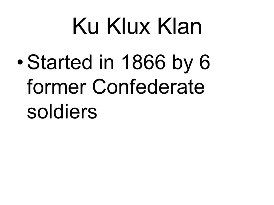 Ku Klux Klan Started in 1866 by 6 former Confederate soldiers