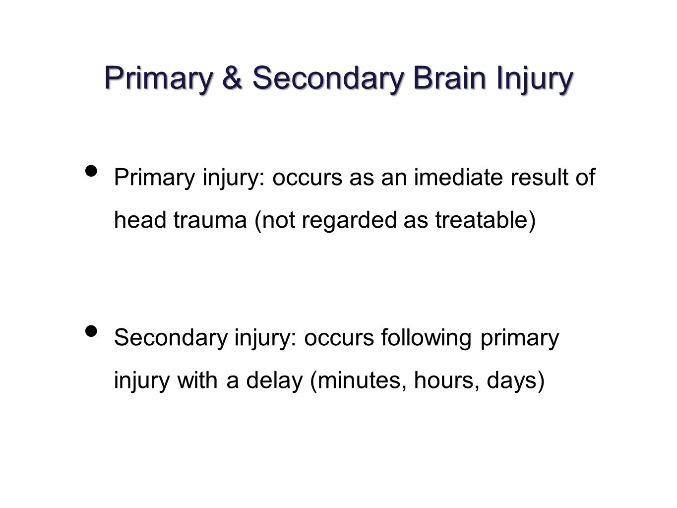 Primary & Secondary Brain Injury Primary injury: occurs as an imediate result of head trauma (not regarded as treatable) Secondary injury: occurs following primary injury with a delay (minutes, hours, days)