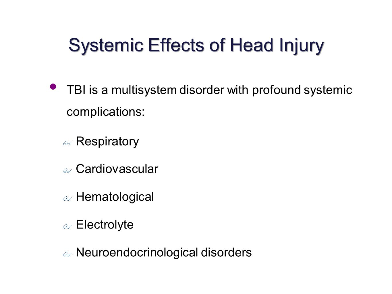 Systemic Effects of Head Injury TBI is a multisystem disorder with profound systemic complications: ✤ Respiratory ✤ Cardiovascular ✤ Hematological ✤ Electrolyte ✤ Neuroendocrinological disorders