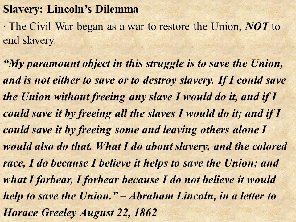 Slavery: Lincoln's Dilemma My paramount object in this struggle is to save the Union, and is not either to save or to destroy slavery.