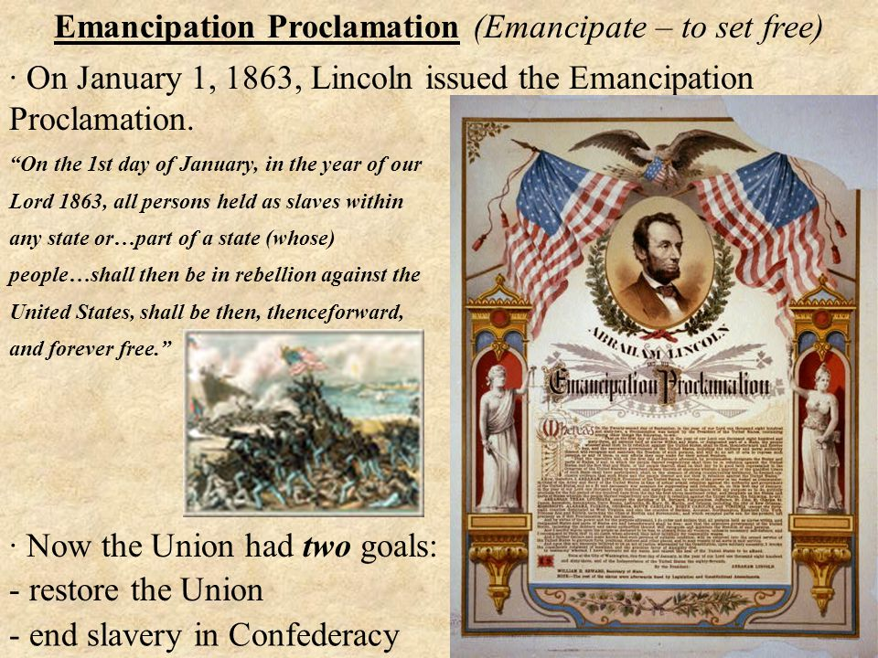 - end slavery in Confederacy Emancipation Proclamation (Emancipate – to set free) · On January 1, 1863, Lincoln issued the Emancipation Proclamation.
