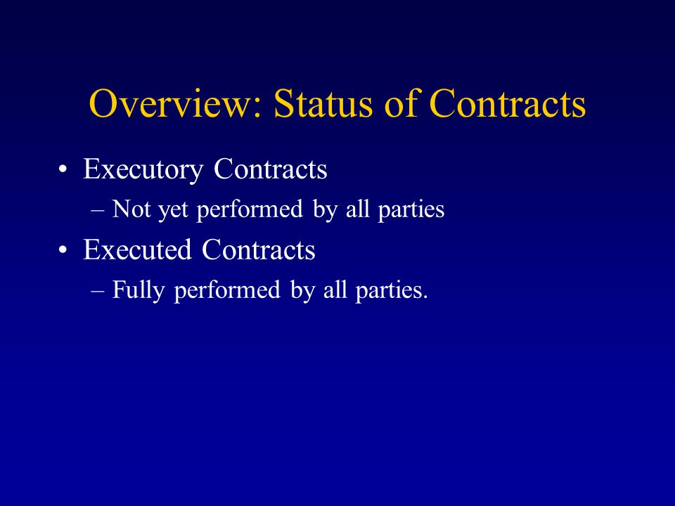Overview: Status of Contracts Executory Contracts –Not yet performed by all parties Executed Contracts –Fully performed by all parties.