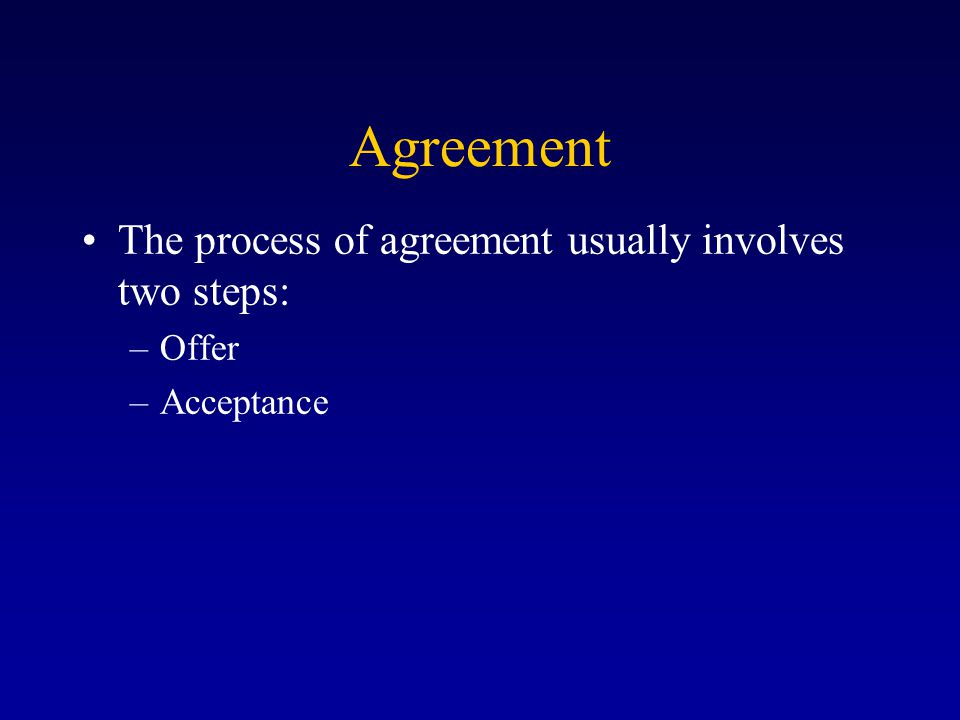 Agreement The process of agreement usually involves two steps: –Offer –Acceptance
