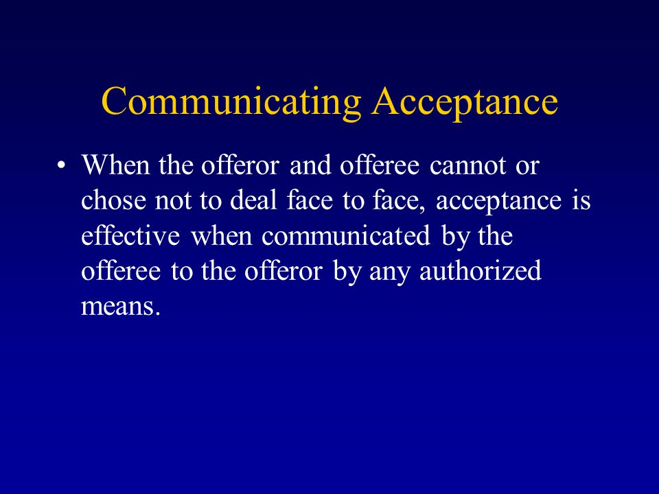 Communicating Acceptance When the offeror and offeree cannot or chose not to deal face to face, acceptance is effective when communicated by the offeree to the offeror by any authorized means.