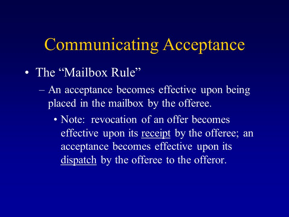Communicating Acceptance The Mailbox Rule –An acceptance becomes effective upon being placed in the mailbox by the offeree.