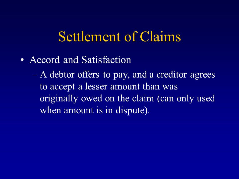 Settlement of Claims Accord and Satisfaction –A debtor offers to pay, and a creditor agrees to accept a lesser amount than was originally owed on the claim (can only used when amount is in dispute).