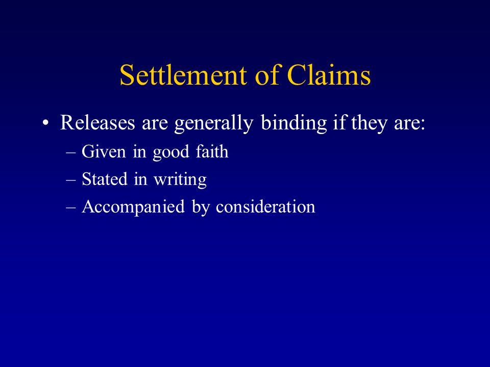 Settlement of Claims Releases are generally binding if they are: –Given in good faith –Stated in writing –Accompanied by consideration
