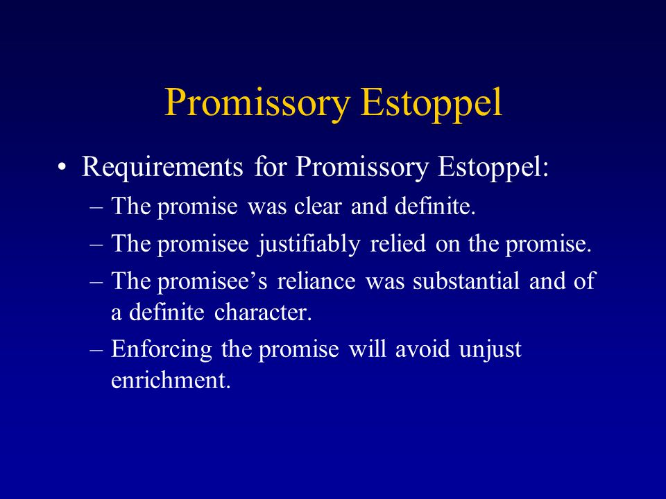 Promissory Estoppel Requirements for Promissory Estoppel: –The promise was clear and definite.
