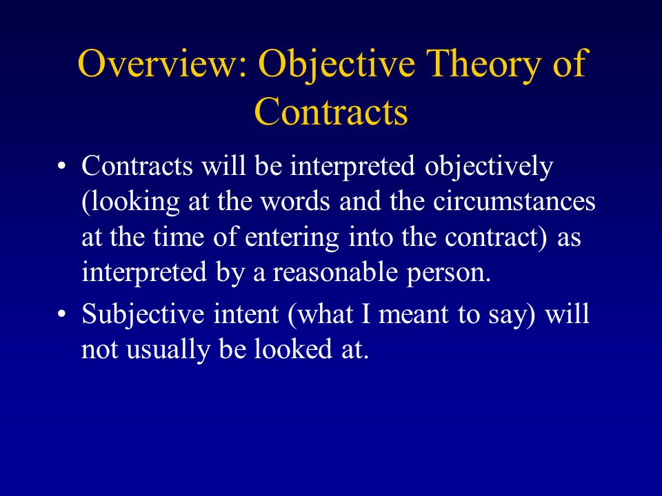 Overview: Objective Theory of Contracts Contracts will be interpreted objectively (looking at the words and the circumstances at the time of entering into the contract) as interpreted by a reasonable person.