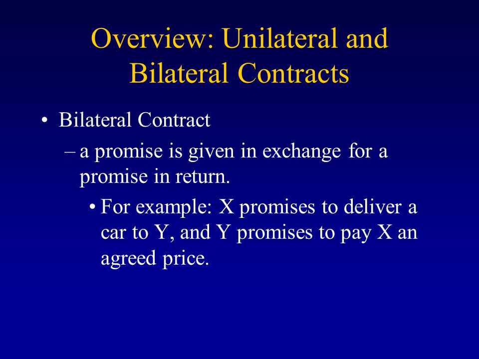 Overview: Unilateral and Bilateral Contracts Bilateral Contract –a promise is given in exchange for a promise in return.