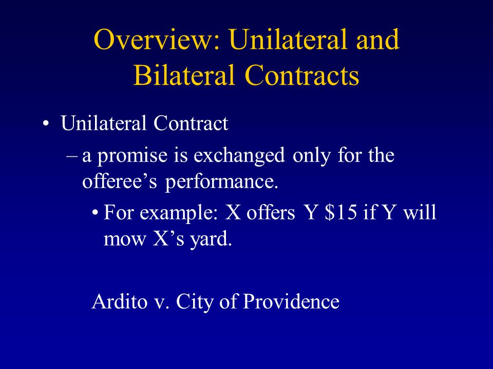 Overview: Unilateral and Bilateral Contracts Unilateral Contract –a promise is exchanged only for the offeree's performance.