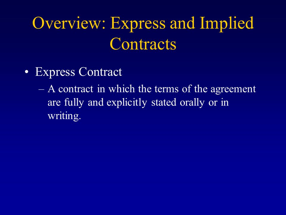 Overview: Express and Implied Contracts Express Contract –A contract in which the terms of the agreement are fully and explicitly stated orally or in writing.