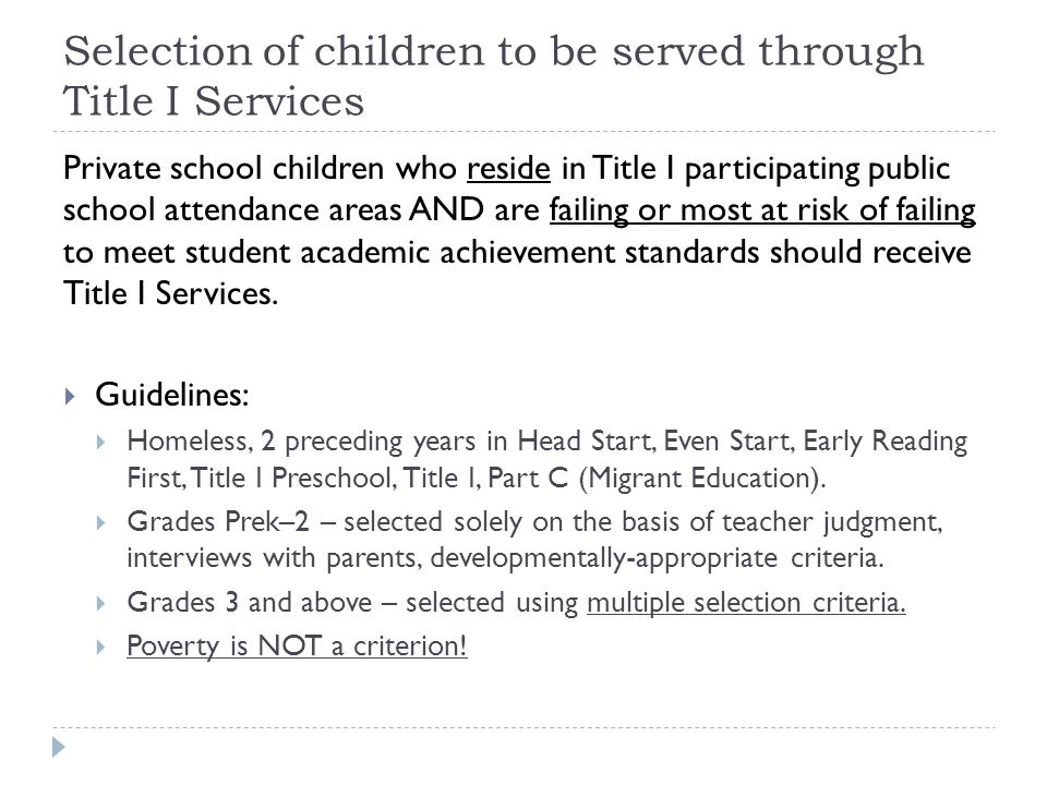 Selection of children to be served through Title I Services Private school children who reside in Title I participating public school attendance areas AND are failing or most at risk of failing to meet student academic achievement standards should receive Title I Services.