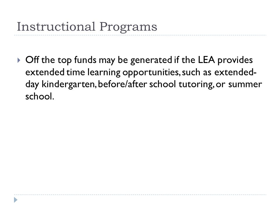 Instructional Programs  Off the top funds may be generated if the LEA provides extended time learning opportunities, such as extended- day kindergarten, before/after school tutoring, or summer school.
