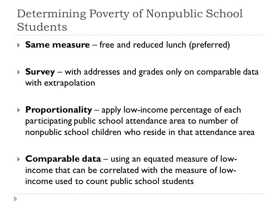 Determining Poverty of Nonpublic School Students  Same measure – free and reduced lunch (preferred)  Survey – with addresses and grades only on comparable data with extrapolation  Proportionality – apply low-income percentage of each participating public school attendance area to number of nonpublic school children who reside in that attendance area  Comparable data – using an equated measure of low- income that can be correlated with the measure of low- income used to count public school students