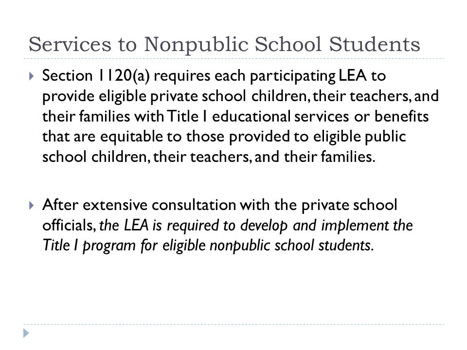 Services to Nonpublic School Students  Section 1120(a) requires each participating LEA to provide eligible private school children, their teachers, and their families with Title I educational services or benefits that are equitable to those provided to eligible public school children, their teachers, and their families.