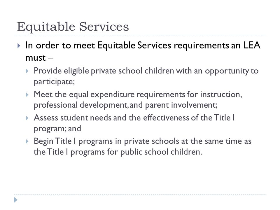 Equitable Services  In order to meet Equitable Services requirements an LEA must –  Provide eligible private school children with an opportunity to participate;  Meet the equal expenditure requirements for instruction, professional development, and parent involvement;  Assess student needs and the effectiveness of the Title I program; and  Begin Title I programs in private schools at the same time as the Title I programs for public school children.