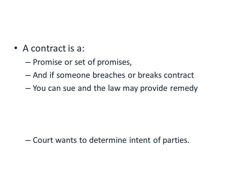 A contract is a: – Promise or set of promises, – And if someone breaches or breaks contract – You can sue and the law may provide remedy – Court wants to determine intent of parties.