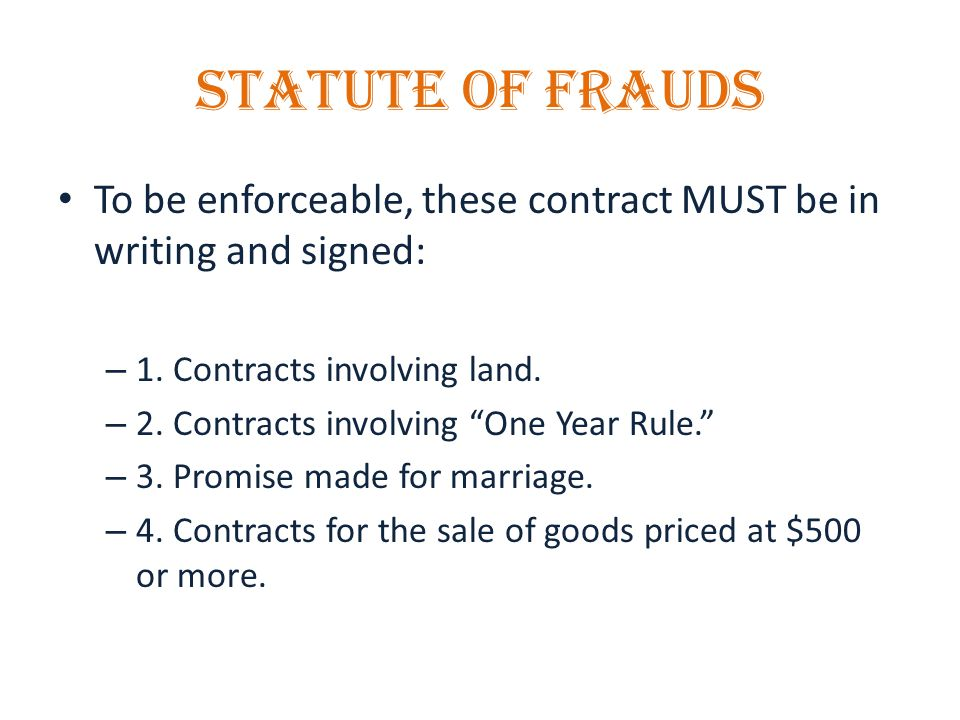 STATUTE OF FRAUDS To be enforceable, these contract MUST be in writing and signed: – 1.