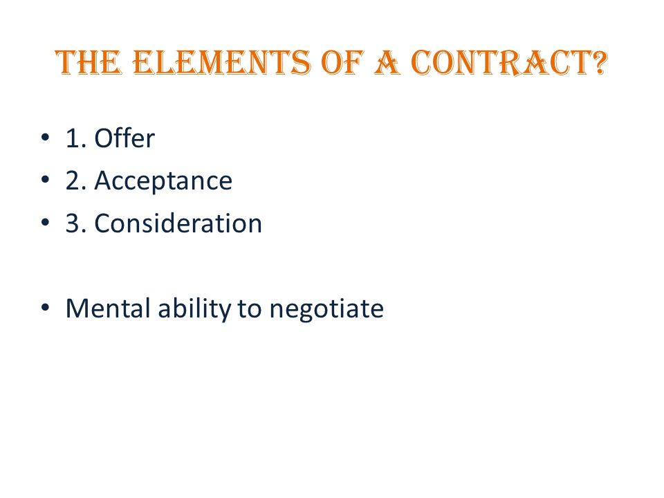 THE ELEMENTS OF A CONTRACT 1. Offer 2. Acceptance 3. Consideration Mental ability to negotiate