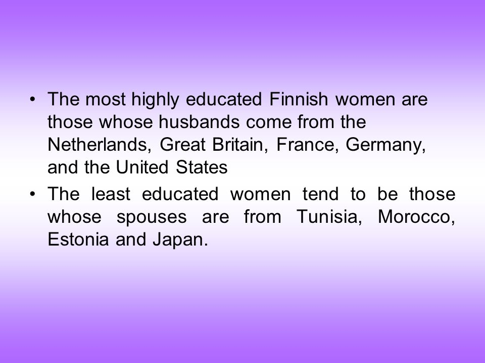 The most highly educated Finnish women are those whose husbands come from the Netherlands, Great Britain, France, Germany, and the United States The least educated women tend to be those whose spouses are from Tunisia, Morocco, Estonia and Japan.