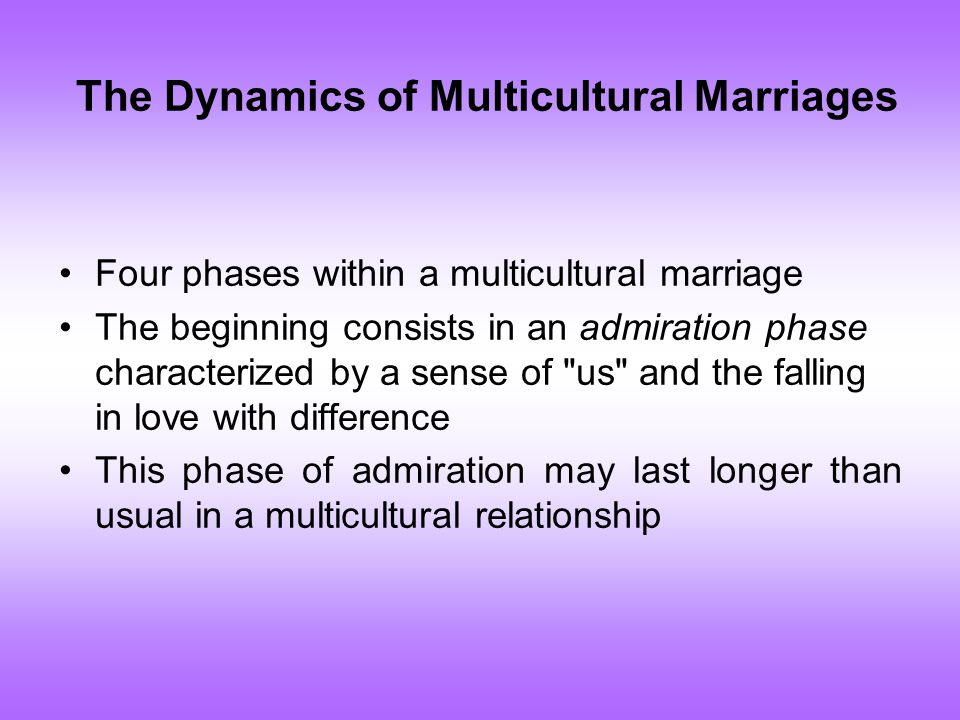 The Dynamics of Multicultural Marriages Four phases within a multicultural marriage The beginning consists in an admiration phase characterized by a sense of us and the falling in love with difference This phase of admiration may last longer than usual in a multicultural relationship