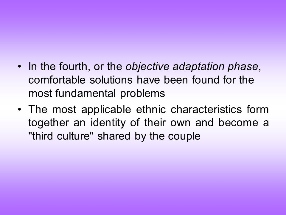 In the fourth, or the objective adaptation phase, comfortable solutions have been found for the most fundamental problems The most applicable ethnic characteristics form together an identity of their own and become a third culture shared by the couple