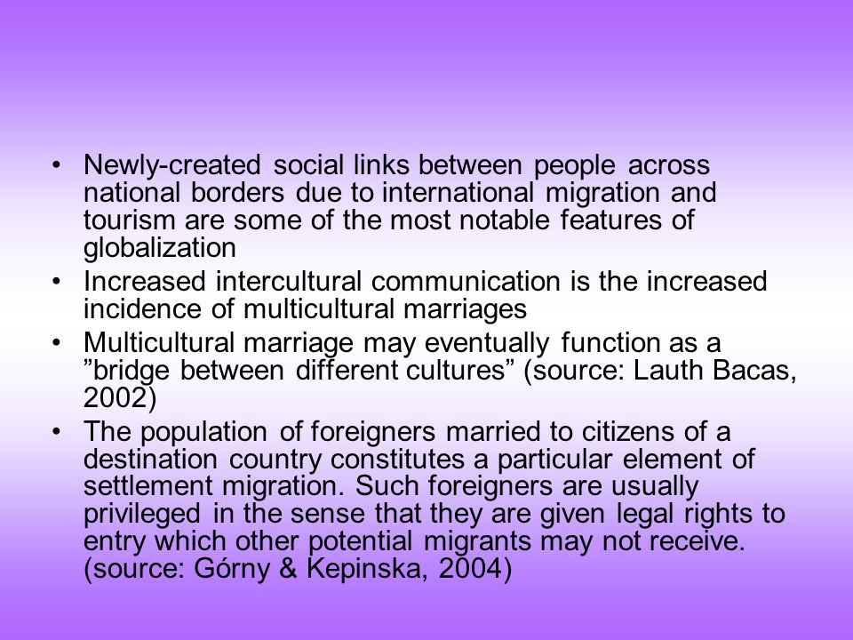 Newly-created social links between people across national borders due to international migration and tourism are some of the most notable features of globalization Increased intercultural communication is the increased incidence of multicultural marriages Multicultural marriage may eventually function as a bridge between different cultures (source: Lauth Bacas, 2002) The population of foreigners married to citizens of a destination country constitutes a particular element of settlement migration.