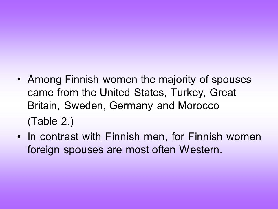 Among Finnish women the majority of spouses came from the United States, Turkey, Great Britain, Sweden, Germany and Morocco (Table 2.) In contrast with Finnish men, for Finnish women foreign spouses are most often Western.