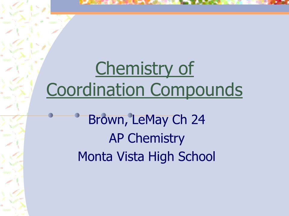 Chemistry of Coordination Compounds Brown, LeMay Ch 24 AP Chemistry Monta Vista High School
