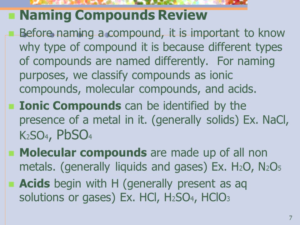 Naming Compounds Review Before naming a compound, it is important to know why type of compound it is because different types of compounds are named differently.