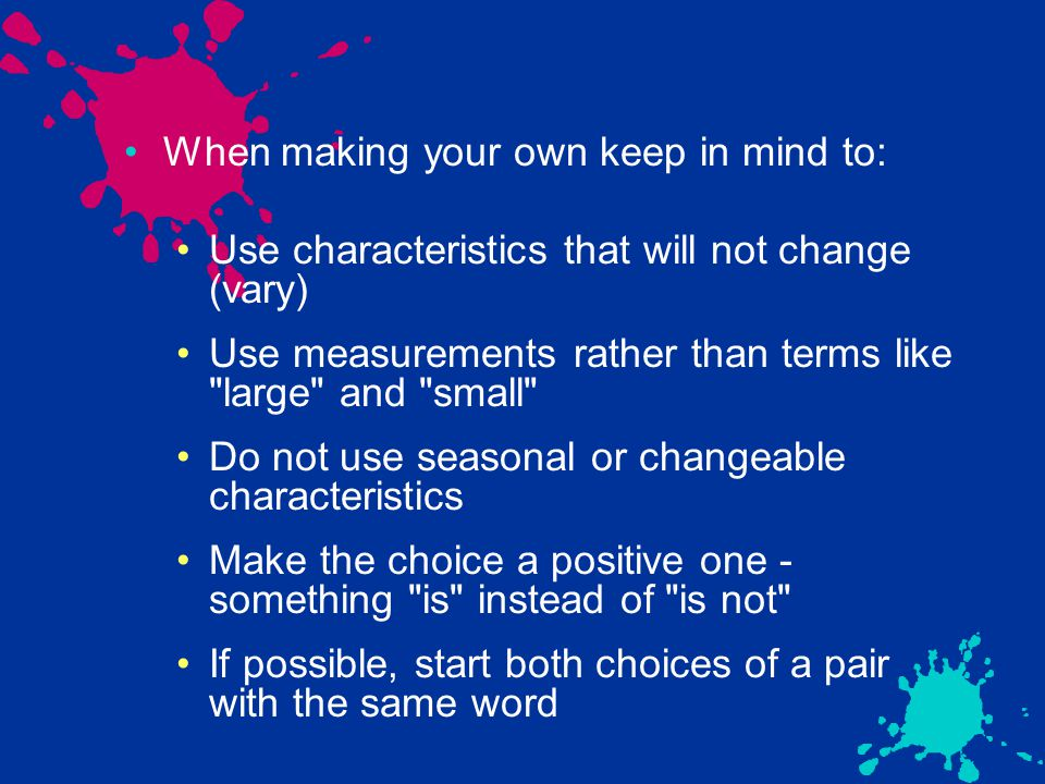 When making your own keep in mind to: Use characteristics that will not change (vary) Use measurements rather than terms like large and small Do not use seasonal or changeable characteristics Make the choice a positive one - something is instead of is not If possible, start both choices of a pair with the same word