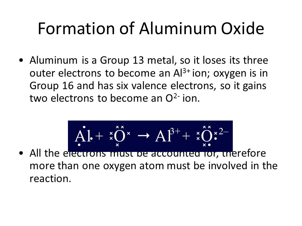Formation of Aluminum Oxide Aluminum is a Group 13 metal, so it loses its three outer electrons to become an Al 3+ ion; oxygen is in Group 16 and has six valence electrons, so it gains two electrons to become an O 2- ion.