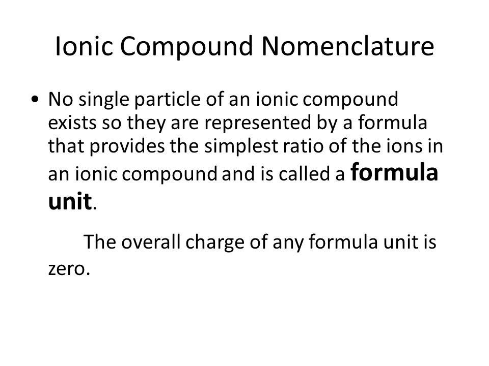 Ionic Compound Nomenclature No single particle of an ionic compound exists so they are represented by a formula that provides the simplest ratio of the ions in an ionic compound and is called a formula unit.