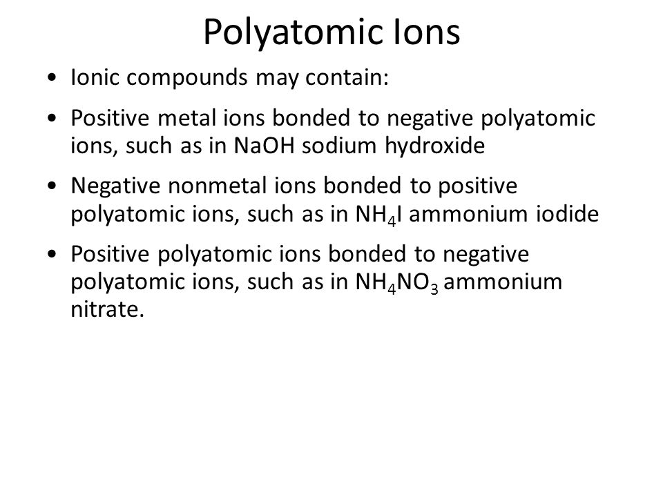 Polyatomic Ions Ionic compounds may contain: Positive metal ions bonded to negative polyatomic ions, such as in NaOH sodium hydroxide Negative nonmetal ions bonded to positive polyatomic ions, such as in NH 4 I ammonium iodide Positive polyatomic ions bonded to negative polyatomic ions, such as in NH 4 NO 3 ammonium nitrate.