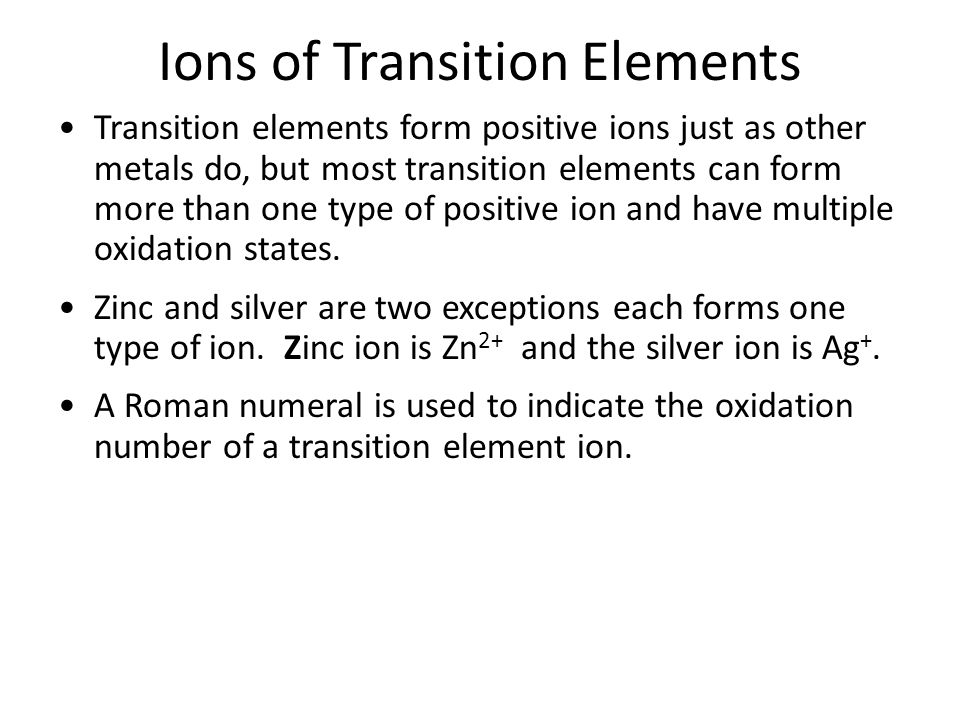 Ions of Transition Elements Transition elements form positive ions just as other metals do, but most transition elements can form more than one type of positive ion and have multiple oxidation states.
