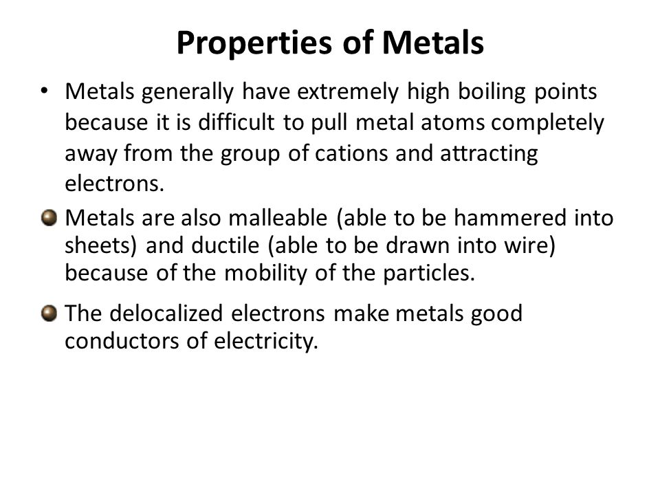 Properties of Metals Metals generally have extremely high boiling points because it is difficult to pull metal atoms completely away from the group of cations and attracting electrons.