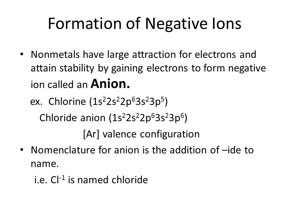 Formation of Negative Ions Nonmetals have large attraction for electrons and attain stability by gaining electrons to form negative ion called an Anion.