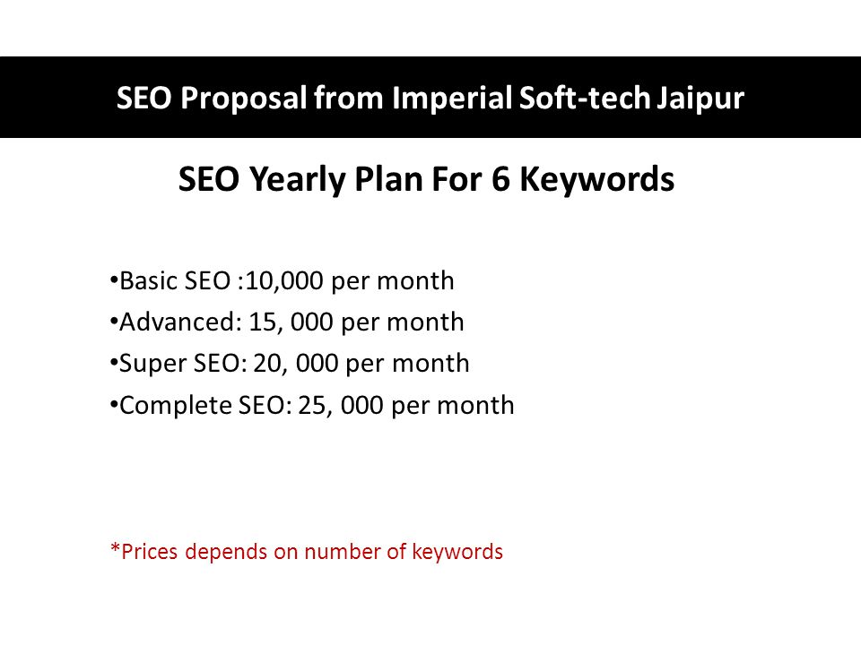 SEO Yearly Plan For 6 Keywords Basic SEO :10,000 per month Advanced: 15, 000 per month Super SEO: 20, 000 per month Complete SEO: 25, 000 per month *Prices depends on number of keywords SEO Proposal from Imperial Soft-tech Jaipur