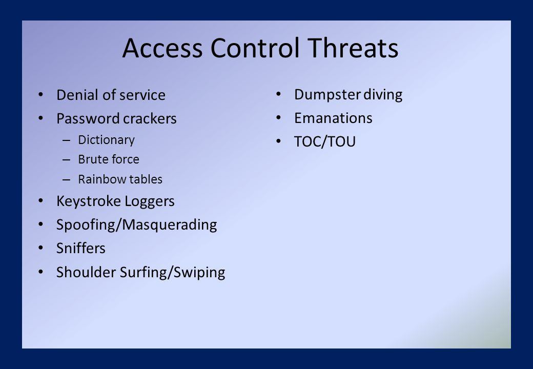 Access Control Threats Denial of service Password crackers – Dictionary – Brute force – Rainbow tables Keystroke Loggers Spoofing/Masquerading Sniffers Shoulder Surfing/Swiping Dumpster diving Emanations TOC/TOU